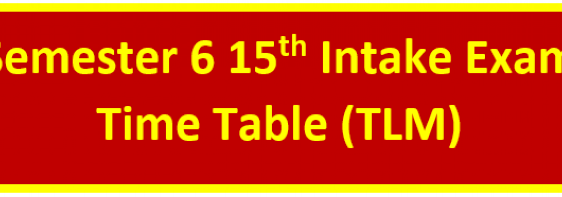 Semester 6 15th Intake Exam Time Table (TLM)